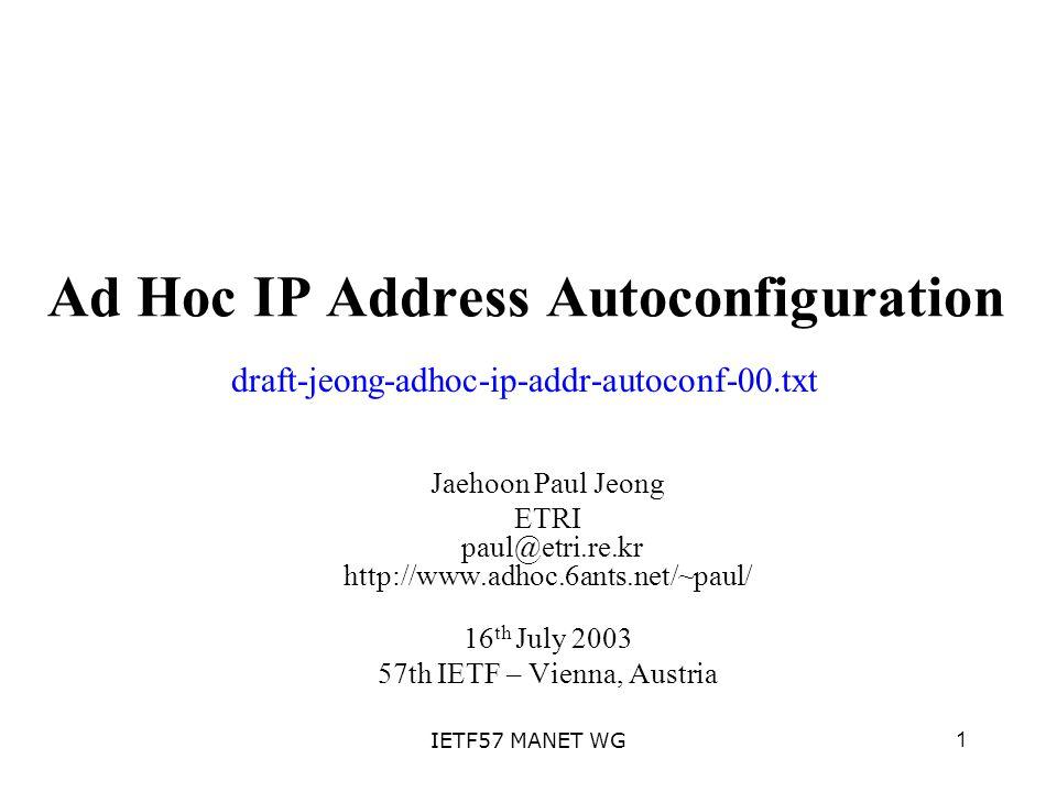 1IETF57 MANET WG Ad Hoc IP Address Autoconfiguration Jaehoon Paul Jeong ETRI paul@etri.re.kr http://www.adhoc.6ants.net/~paul/ 16 th July 2003 57th IETF – Vienna, Austria draft-jeong-adhoc-ip-addr-autoconf-00.txt