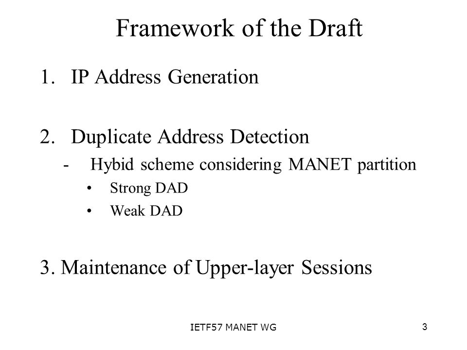 3IETF57 MANET WG Framework of the Draft 1.IP Address Generation 2.Duplicate Address Detection -Hybid scheme considering MANET partition Strong DAD Wea