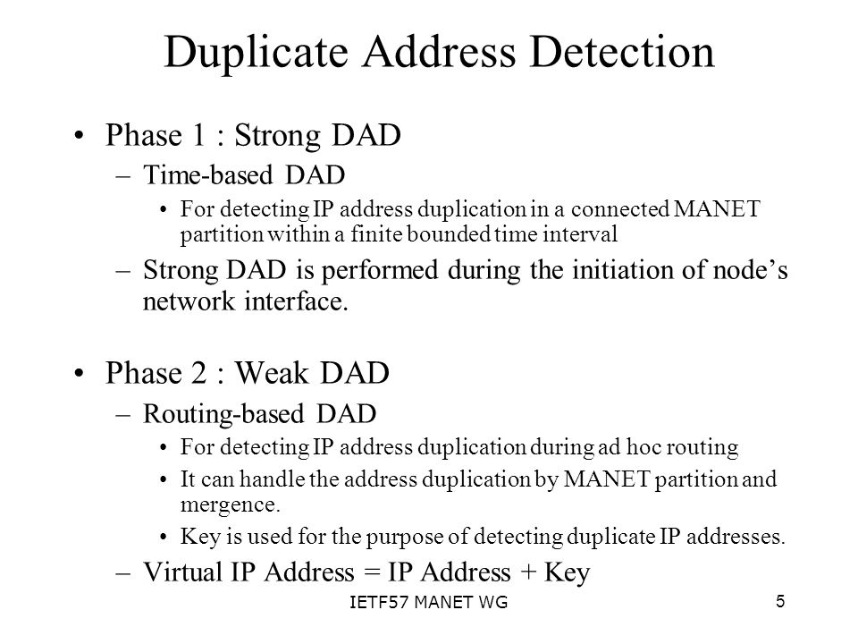 5IETF57 MANET WG Duplicate Address Detection Phase 1 : Strong DAD –Time-based DAD For detecting IP address duplication in a connected MANET partition within a finite bounded time interval –Strong DAD is performed during the initiation of nodes network interface.