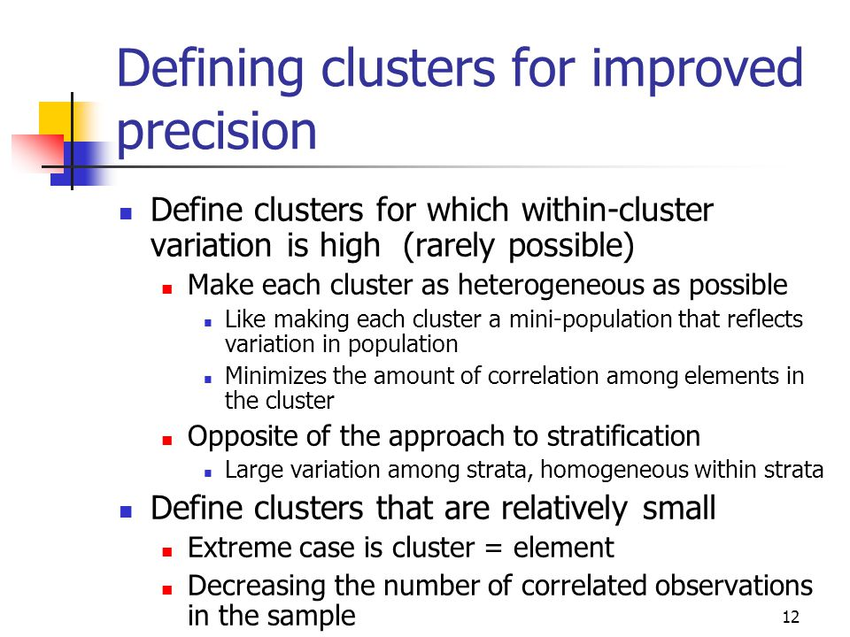 12 Defining clusters for improved precision Define clusters for which within-cluster variation is high (rarely possible) Make each cluster as heteroge