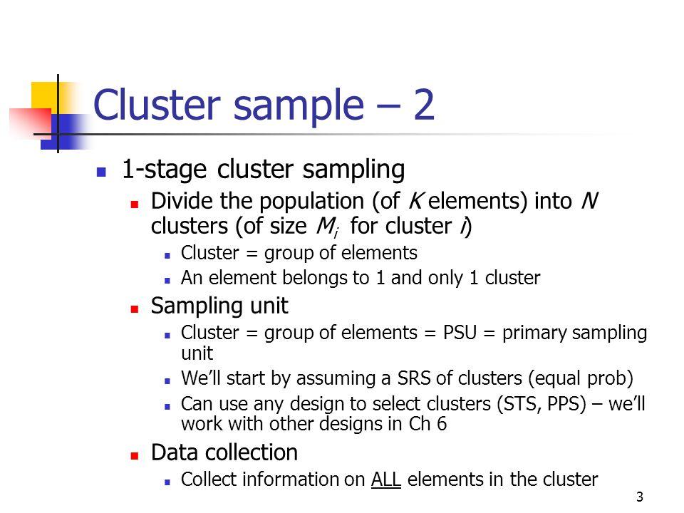 3 Cluster sample – 2 1-stage cluster sampling Divide the population (of K elements) into N clusters (of size M i for cluster i) Cluster = group of ele