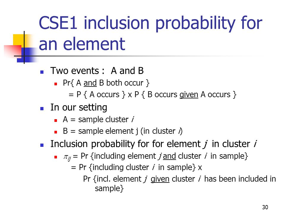 30 Two events : A and B Pr{ A and B both occur } = P { A occurs } x P { B occurs given A occurs } In our setting A = sample cluster i B = sample eleme