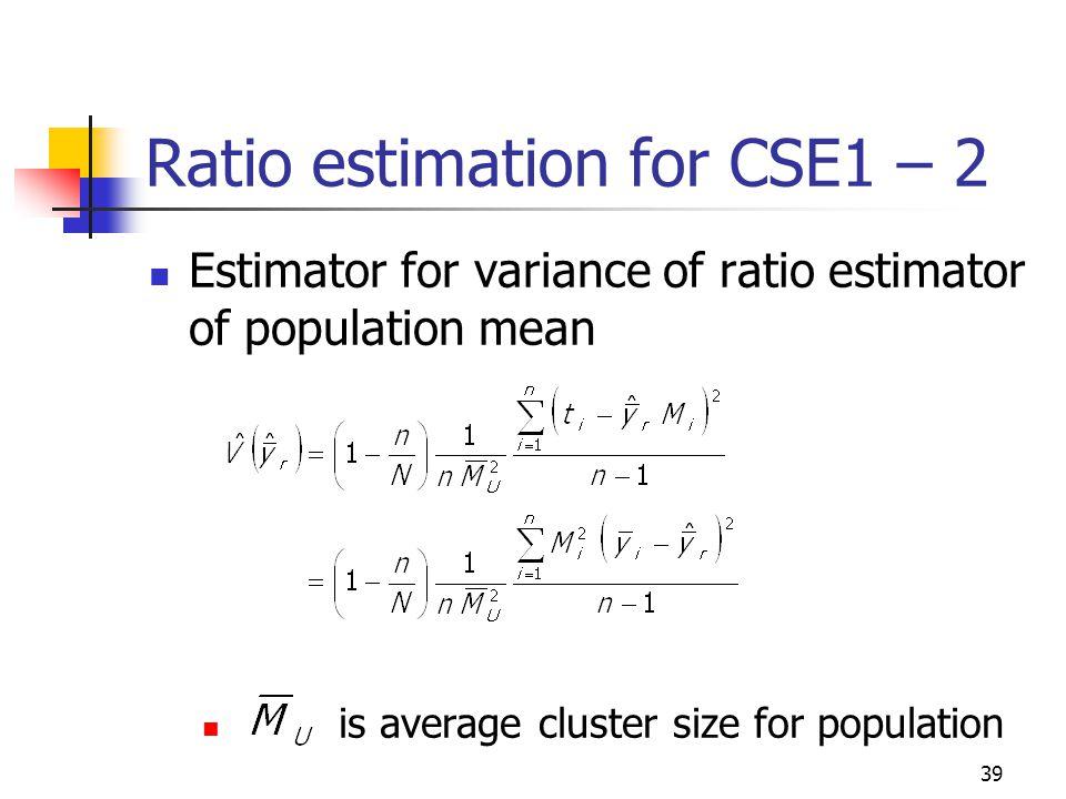 39 Ratio estimation for CSE1 – 2 Estimator for variance of ratio estimator of population mean is average cluster size for population