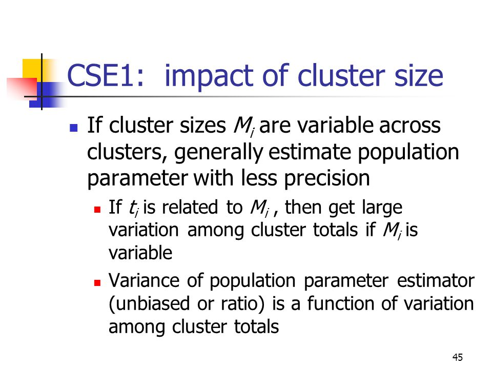 45 CSE1: impact of cluster size If cluster sizes M i are variable across clusters, generally estimate population parameter with less precision If t i