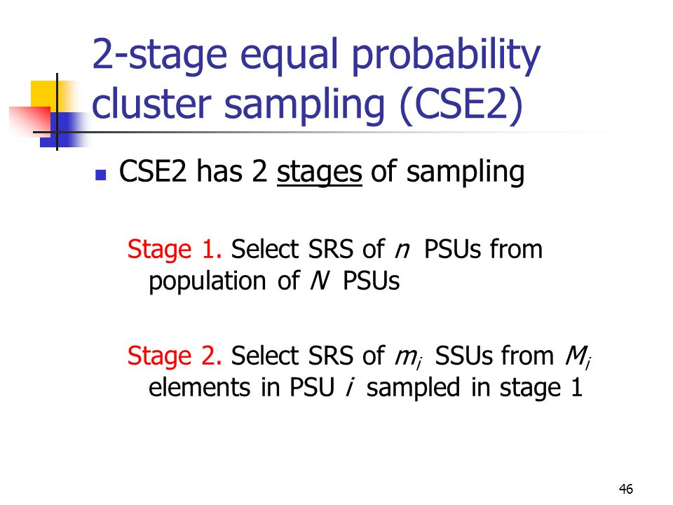 46 2-stage equal probability cluster sampling (CSE2) CSE2 has 2 stages of sampling Stage 1. Select SRS of n PSUs from population of N PSUs Stage 2. Se