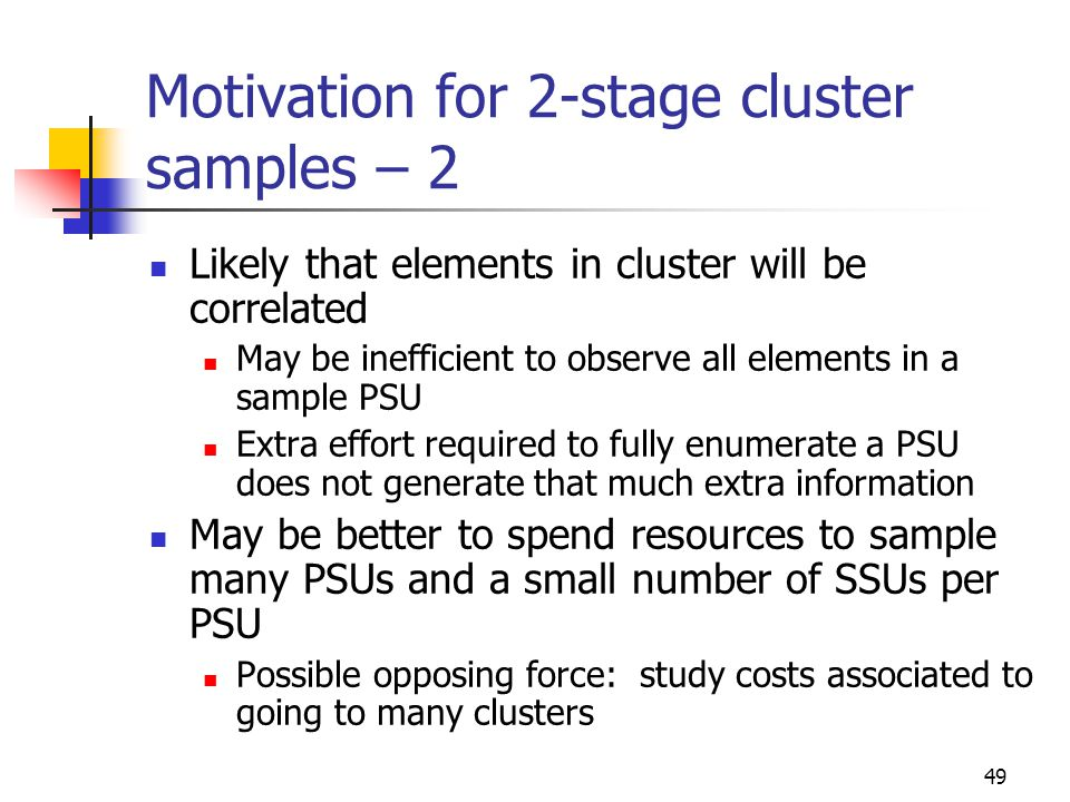 49 Motivation for 2-stage cluster samples – 2 Likely that elements in cluster will be correlated May be inefficient to observe all elements in a sampl