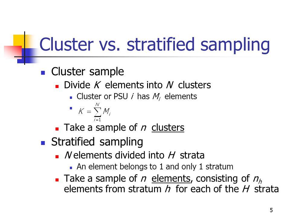 5 Cluster vs. stratified sampling Cluster sample Divide K elements into N clusters Cluster or PSU i has M i elements Take a sample of n clusters Strat