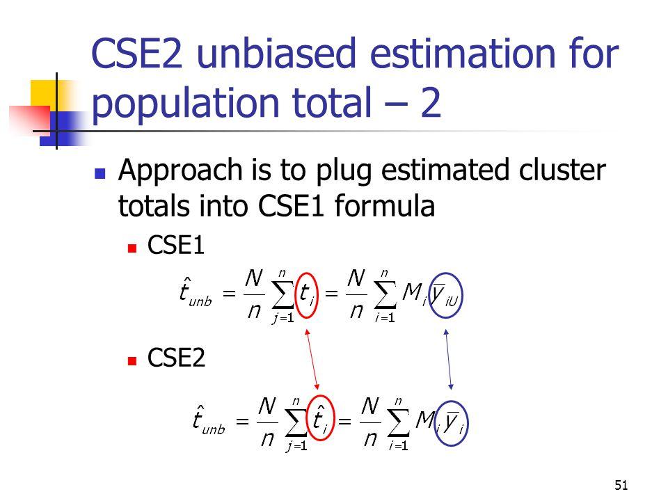 51 CSE2 unbiased estimation for population total – 2 Approach is to plug estimated cluster totals into CSE1 formula CSE1 CSE2
