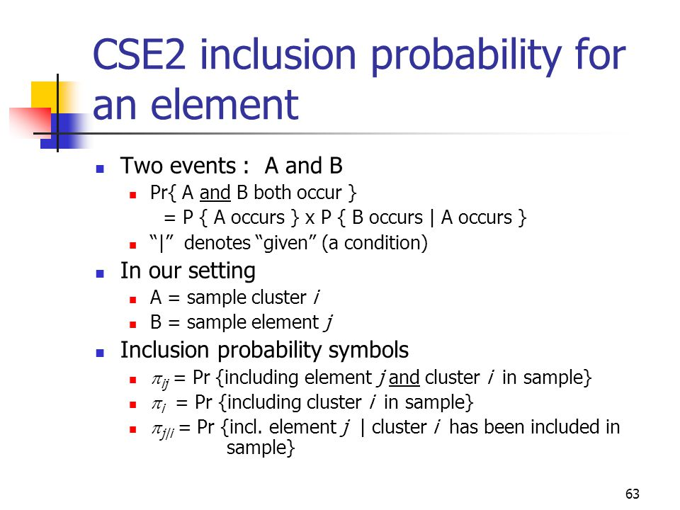 63 Two events : A and B Pr{ A and B both occur } = P { A occurs } x P { B occurs | A occurs } | denotes given (a condition) In our setting A = sample