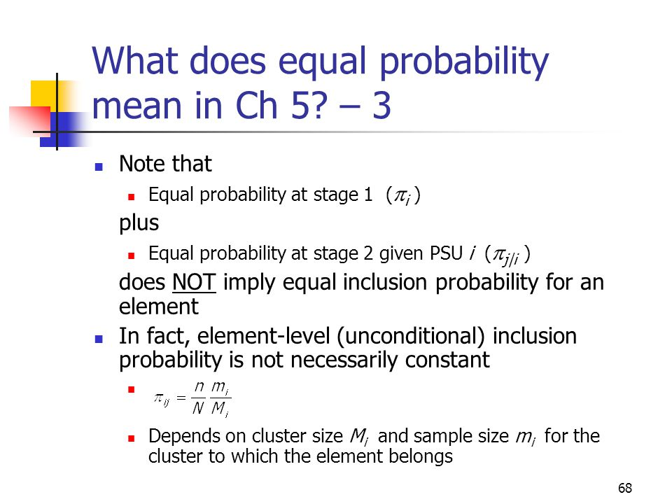 68 What does equal probability mean in Ch 5? – 3 Note that Equal probability at stage 1 ( i ) plus Equal probability at stage 2 given PSU i ( j|i ) do