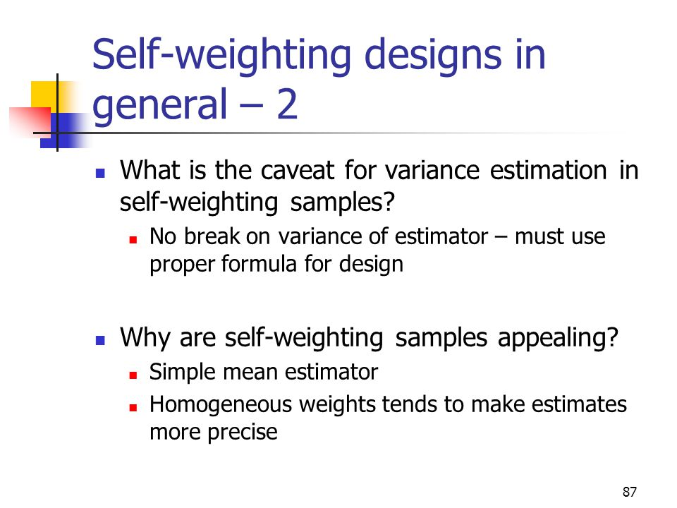 87 Self-weighting designs in general – 2 What is the caveat for variance estimation in self-weighting samples? No break on variance of estimator – mus