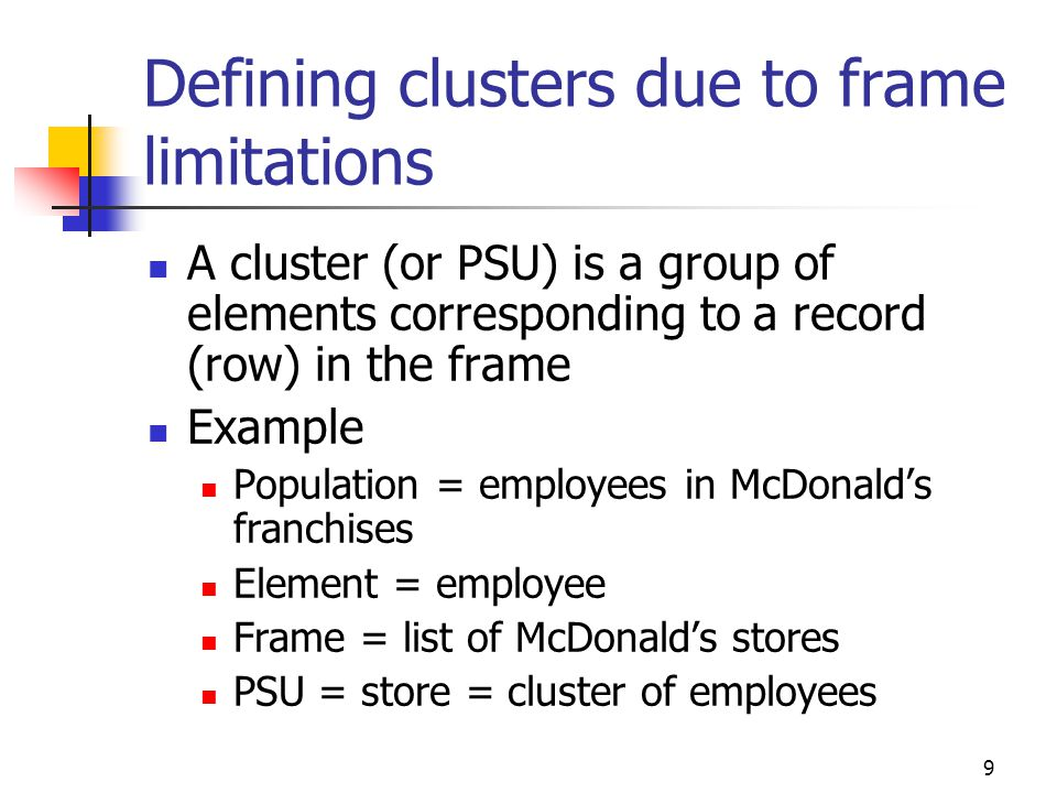 10 Defining clusters to reduce travel costs A cluster (or PSU) is a group of nearby elements Example Population = all farms Element = farm Frame = list of sections (1 mi x 1 mi areas) in rural area PSU = section = cluster of farms