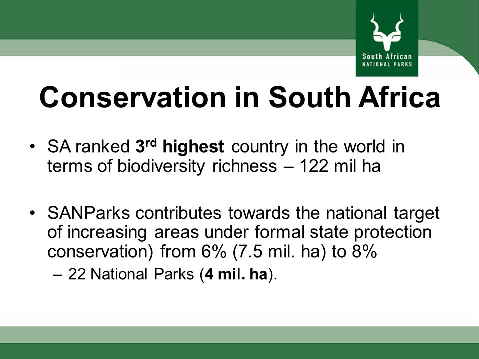 Conservation in South Africa SA ranked 3 rd highest country in the world in terms of biodiversity richness – 122 mil ha SANParks contributes towards the national target of increasing areas under formal state protection conservation) from 6% (7.5 mil.