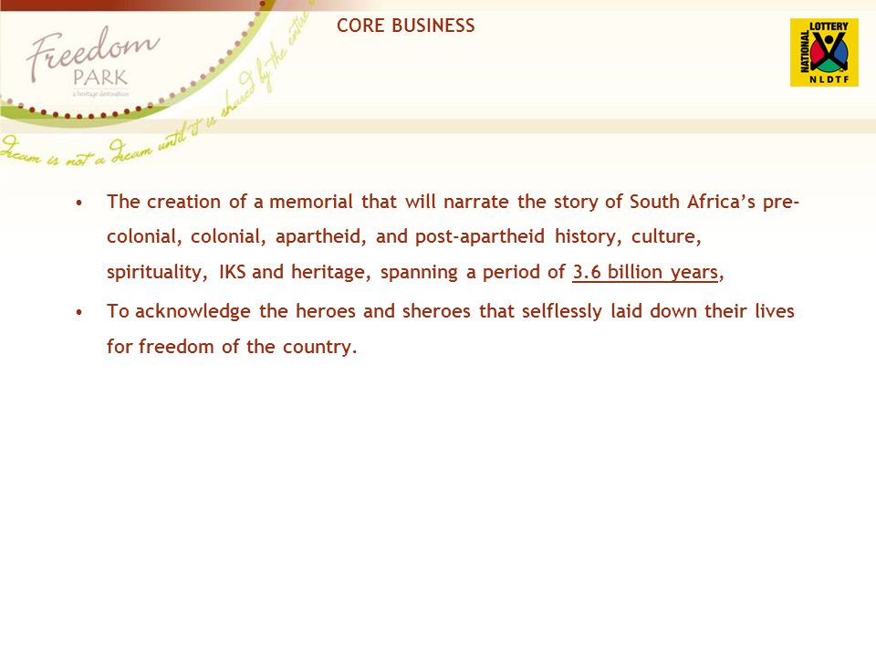 CORE BUSINESS The creation of a memorial that will narrate the story of South Africas pre- colonial, colonial, apartheid, and post-apartheid history,
