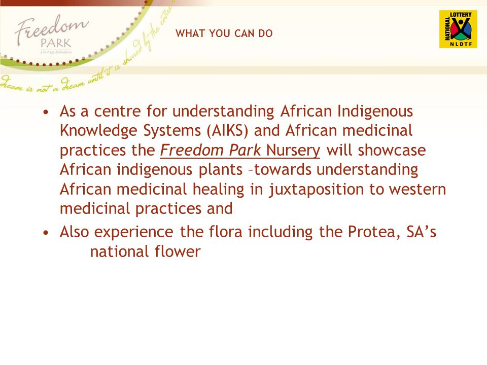 WHAT YOU CAN DO As a centre for understanding African Indigenous Knowledge Systems (AIKS) and African medicinal practices the Freedom Park Nursery wil