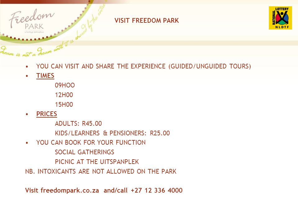 VISIT FREEDOM PARK YOU CAN VISIT AND SHARE THE EXPERIENCE (GUIDED/UNGUIDED TOURS) TIMES 09HOO 12H00 15H00 PRICES ADULTS: R45.00 KIDS/LEARNERS & PENSIO