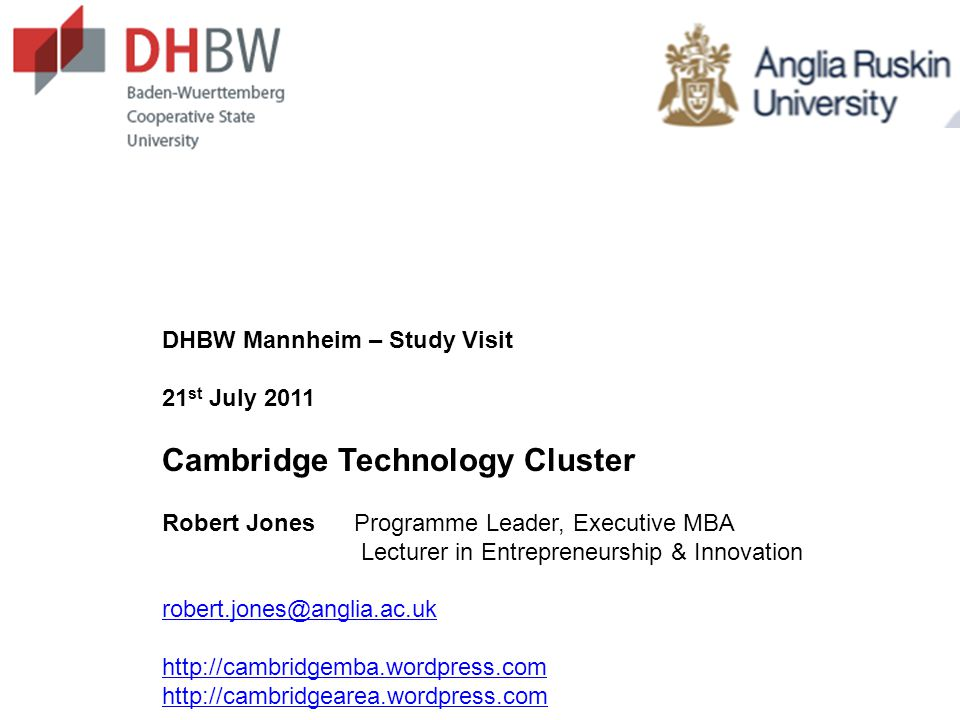 DHBW Mannheim – Study Visit 21 st July 2011 Cambridge Technology Cluster Robert JonesProgramme Leader, Executive MBA Lecturer in Entrepreneurship & Innovation robert.jones@anglia.ac.uk http://cambridgemba.wordpress.com http://cambridgearea.wordpress.com