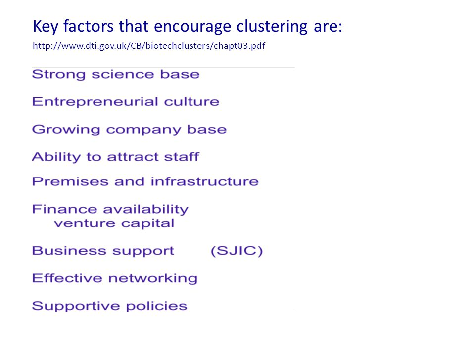 Key factors that encourage clustering are: http://www.dti.gov.uk/CB/biotechclusters/chapt03.pdf