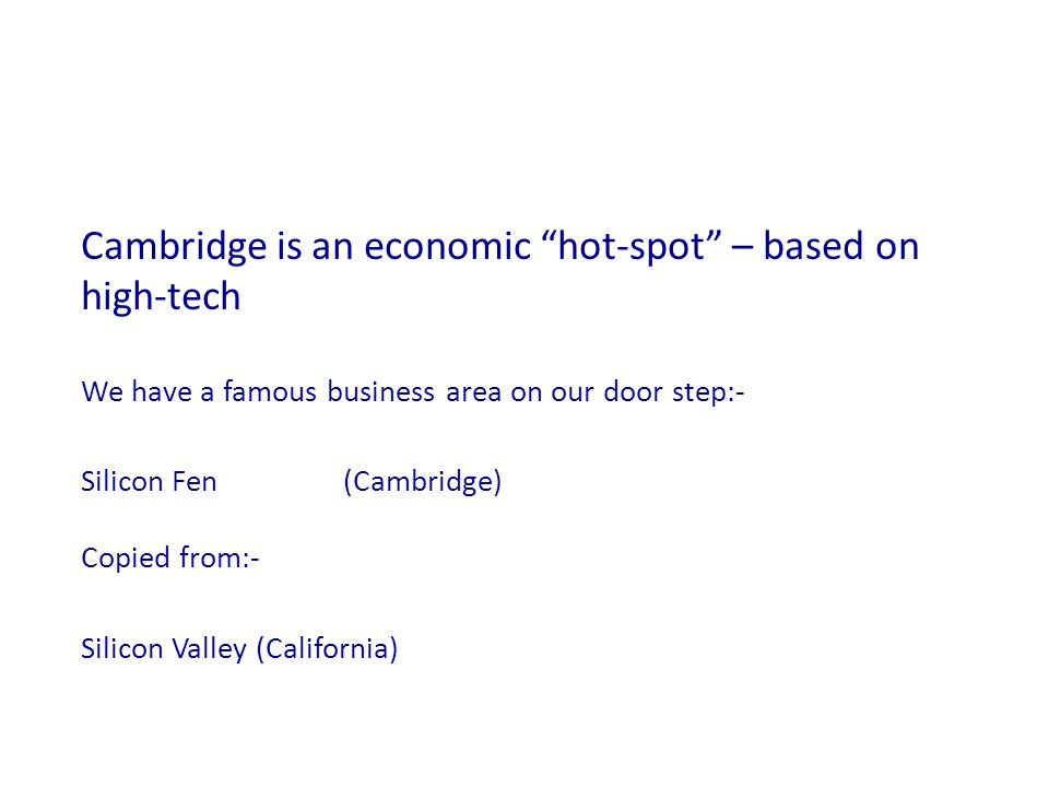 Cambridge is an economic hot-spot – based on high-tech We have a famous business area on our door step:- Silicon Fen(Cambridge) Copied from:- Silicon Valley(California)