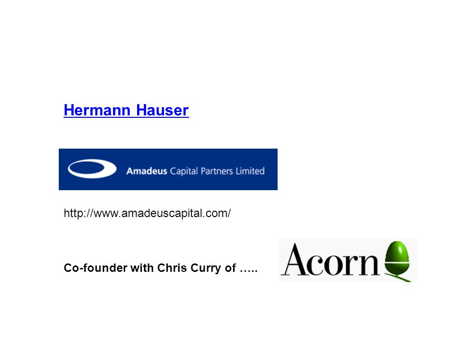 Hermann Hauser http://www.amadeuscapital.com/ Co-founder with Chris Curry of …..