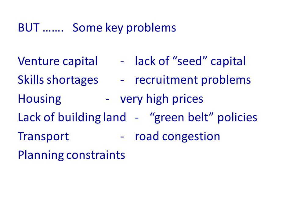 BUT ……. Some key problems Venture capital-lack of seed capital Skills shortages-recruitment problems Housing -very high prices Lack of building land -
