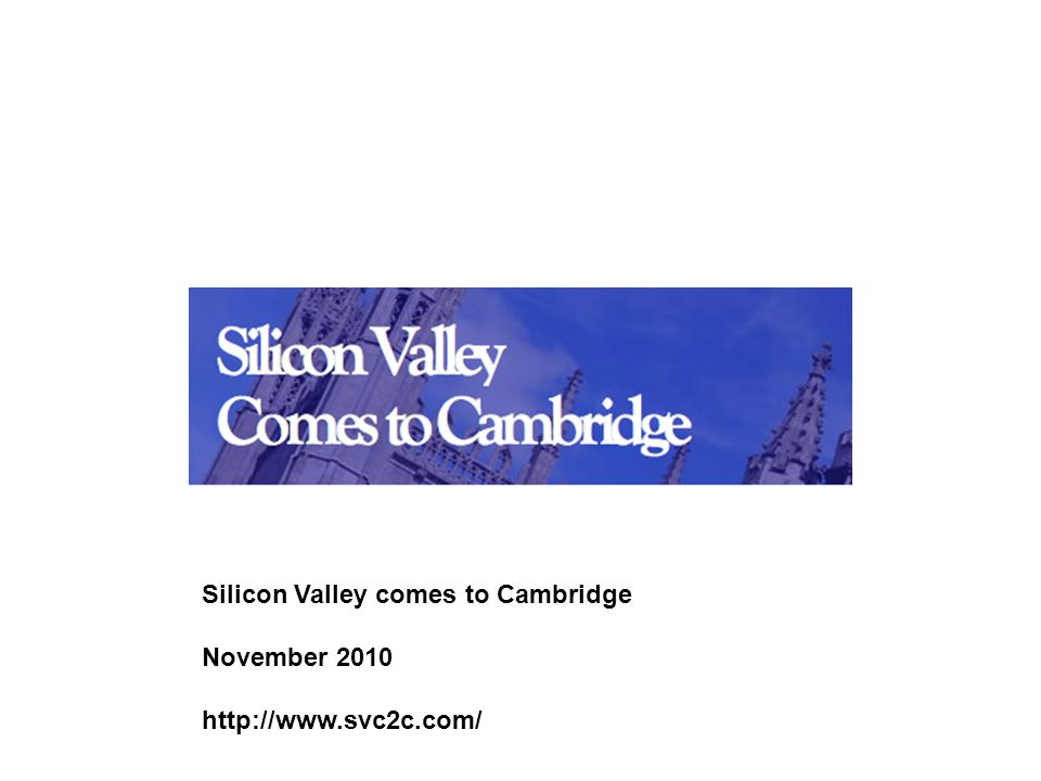 Silicon Valley comes to Cambridge November 2010 http://www.svc2c.com/