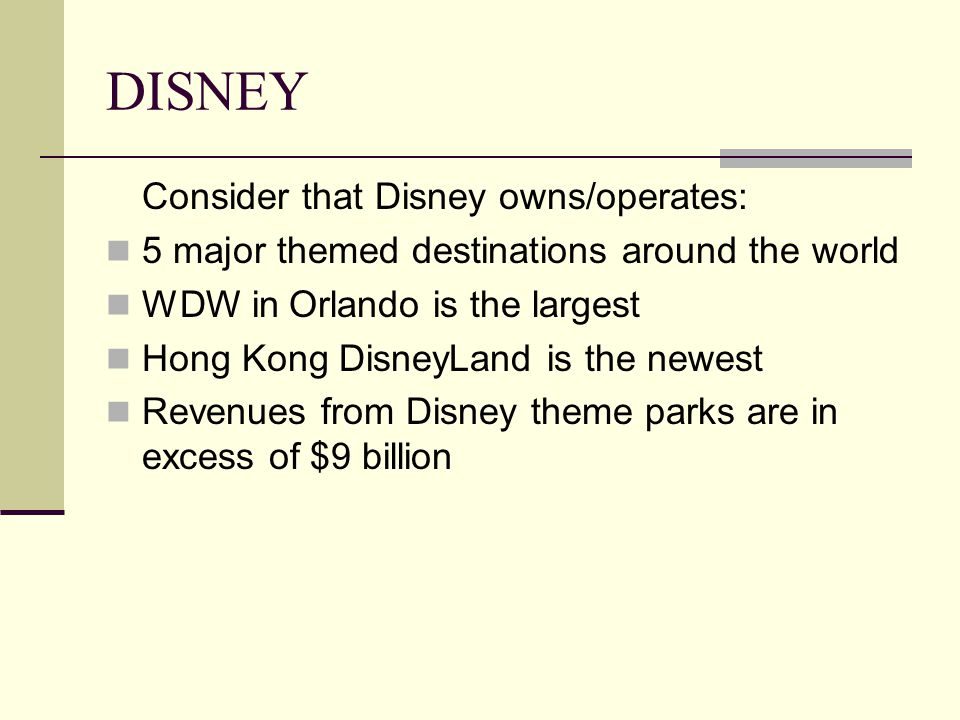 DISNEY Consider that Disney owns/operates: 5 major themed destinations around the world WDW in Orlando is the largest Hong Kong DisneyLand is the newest Revenues from Disney theme parks are in excess of $9 billion