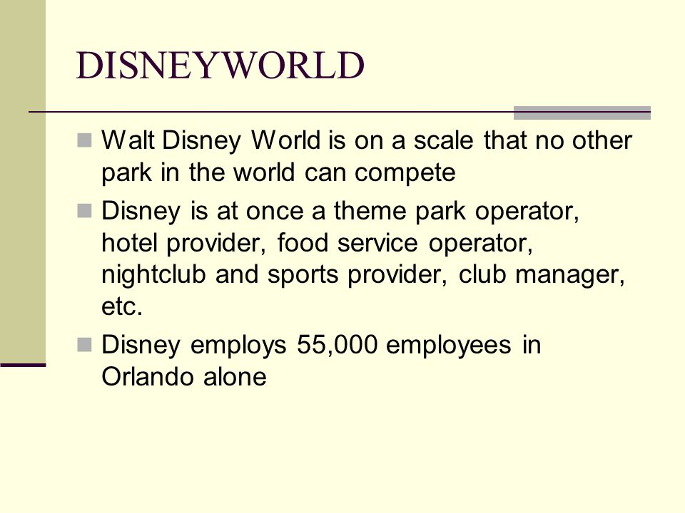 DISNEYWORLD Walt Disney World is on a scale that no other park in the world can compete Disney is at once a theme park operator, hotel provider, food service operator, nightclub and sports provider, club manager, etc.