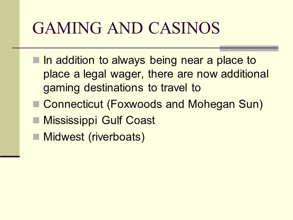 GAMING AND CASINOS In addition to always being near a place to place a legal wager, there are now additional gaming destinations to travel to Connecticut (Foxwoods and Mohegan Sun) Mississippi Gulf Coast Midwest (riverboats)