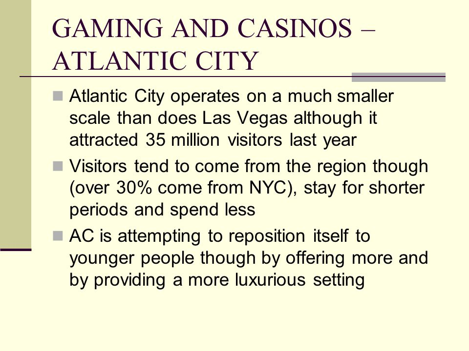 GAMING AND CASINOS – ATLANTIC CITY Atlantic City operates on a much smaller scale than does Las Vegas although it attracted 35 million visitors last year Visitors tend to come from the region though (over 30% come from NYC), stay for shorter periods and spend less AC is attempting to reposition itself to younger people though by offering more and by providing a more luxurious setting