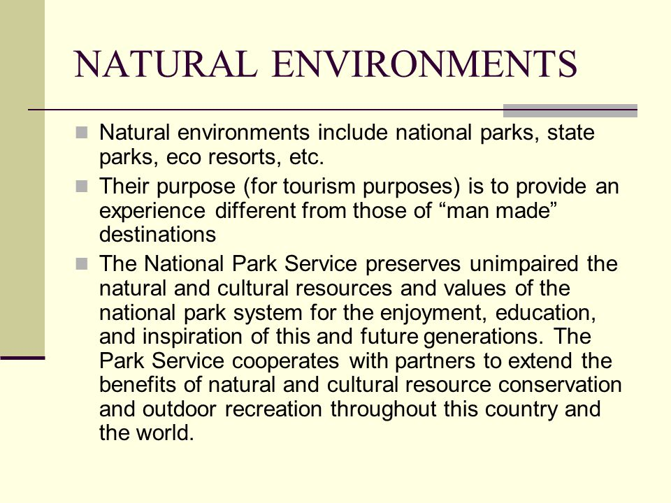 NATURAL ENVIRONMENTS Natural environments include national parks, state parks, eco resorts, etc.