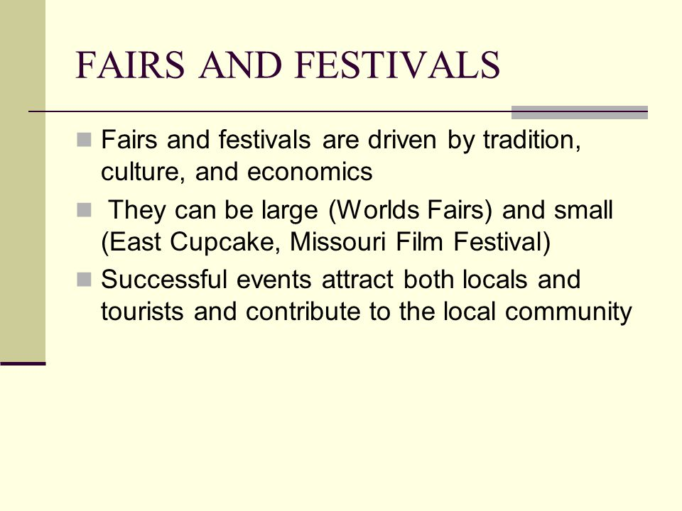 FAIRS AND FESTIVALS Fairs and festivals are driven by tradition, culture, and economics They can be large (Worlds Fairs) and small (East Cupcake, Missouri Film Festival) Successful events attract both locals and tourists and contribute to the local community