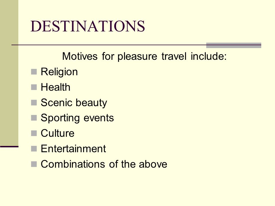 DESTINATIONS Motives for pleasure travel include: Religion Health Scenic beauty Sporting events Culture Entertainment Combinations of the above