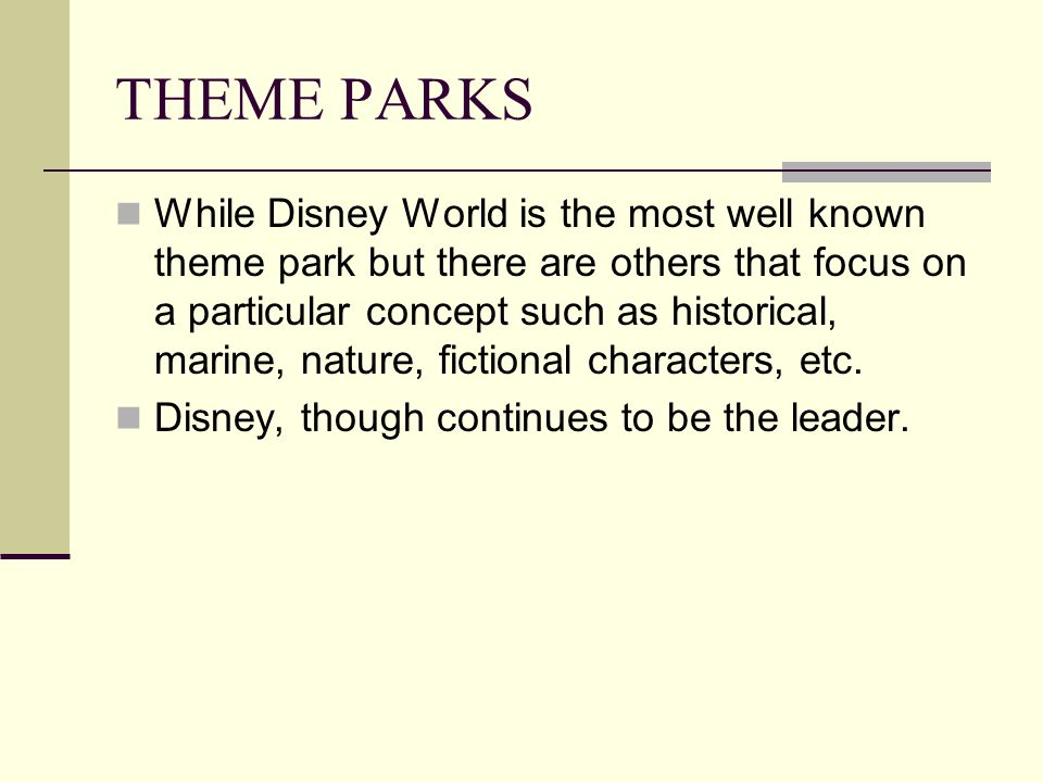 THEME PARKS While Disney World is the most well known theme park but there are others that focus on a particular concept such as historical, marine, nature, fictional characters, etc.