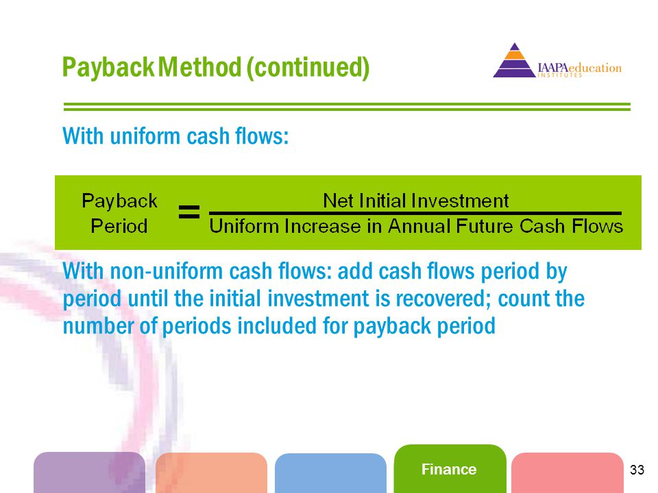 Finance 33 Payback Method (continued) With uniform cash flows: With non-uniform cash flows: add cash flows period by period until the initial investment is recovered; count the number of periods included for payback period