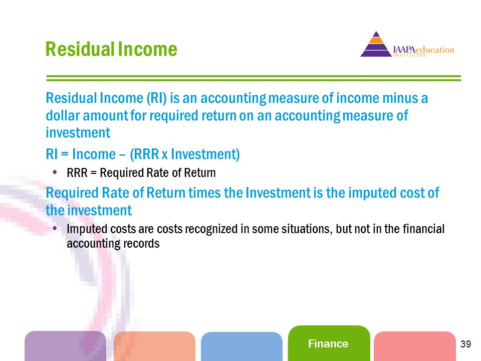 Finance 39 Residual Income Residual Income (RI) is an accounting measure of income minus a dollar amount for required return on an accounting measure of investment RI = Income – (RRR x Investment) RRR = Required Rate of Return Required Rate of Return times the Investment is the imputed cost of the investment Imputed costs are costs recognized in some situations, but not in the financial accounting records