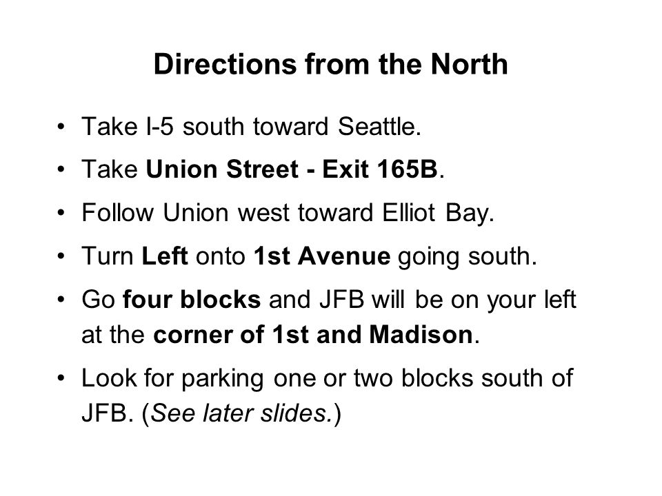 Directions from the North Take I-5 south toward Seattle. Take Union Street - Exit 165B. Follow Union west toward Elliot Bay. Turn Left onto 1st Avenue