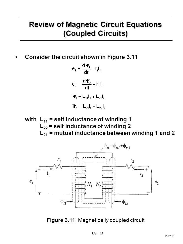 1539pk SM - 12 Review of Magnetic Circuit Equations (Coupled Circuits) Consider the circuit shown in Figure 3.11 withL 11 = self inductance of winding 1 L 22 = self inductance of winding 2 L 21 = mutual inductance between winding 1 and 2 Figure 3.11: Magnetically coupled circuit