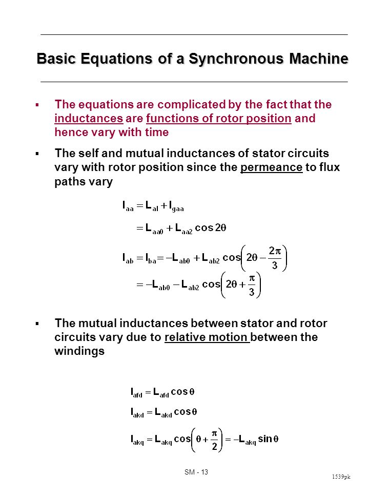 1539pk SM - 13 Basic Equations of a Synchronous Machine The equations are complicated by the fact that the inductances are functions of rotor position and hence vary with time The self and mutual inductances of stator circuits vary with rotor position since the permeance to flux paths vary The mutual inductances between stator and rotor circuits vary due to relative motion between the windings