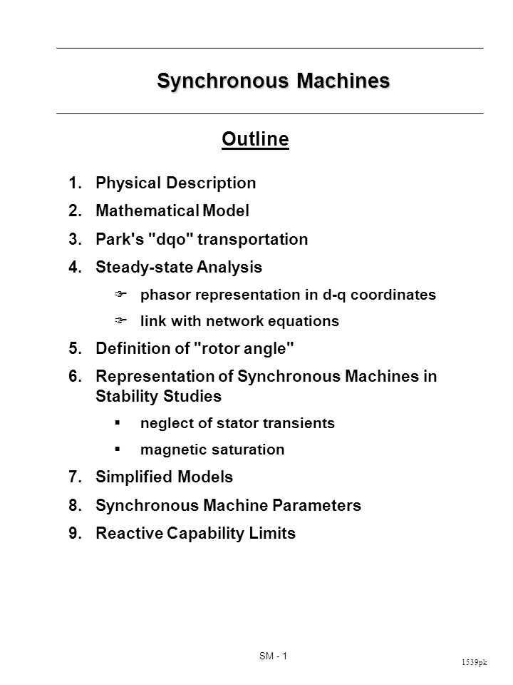 1539pk SM - 1 Synchronous Machines 1.Physical Description 2.Mathematical Model 3.Park s dqo transportation 4.Steady-state Analysis phasor representation in d-q coordinates link with network equations 5.Definition of rotor angle 6.Representation of Synchronous Machines in Stability Studies neglect of stator transients magnetic saturation 7.Simplified Models 8.Synchronous Machine Parameters 9.Reactive Capability Limits Outline