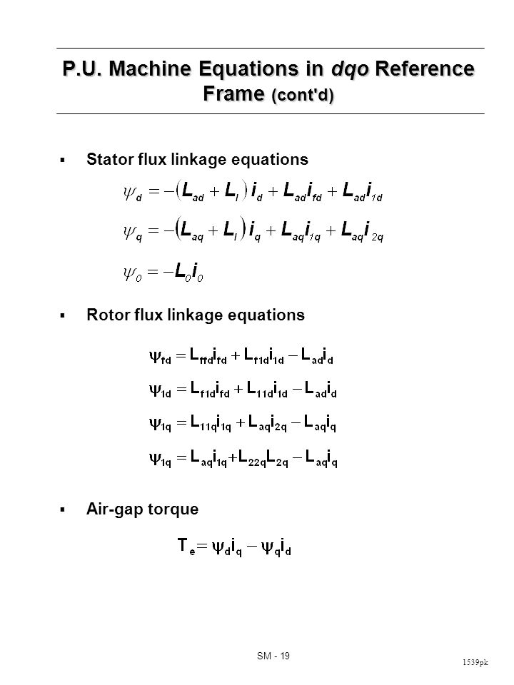 1539pk SM - 19 P.U. Machine Equations in dqo Reference Frame (cont'd) Stator flux linkage equations Rotor flux linkage equations Air-gap torque