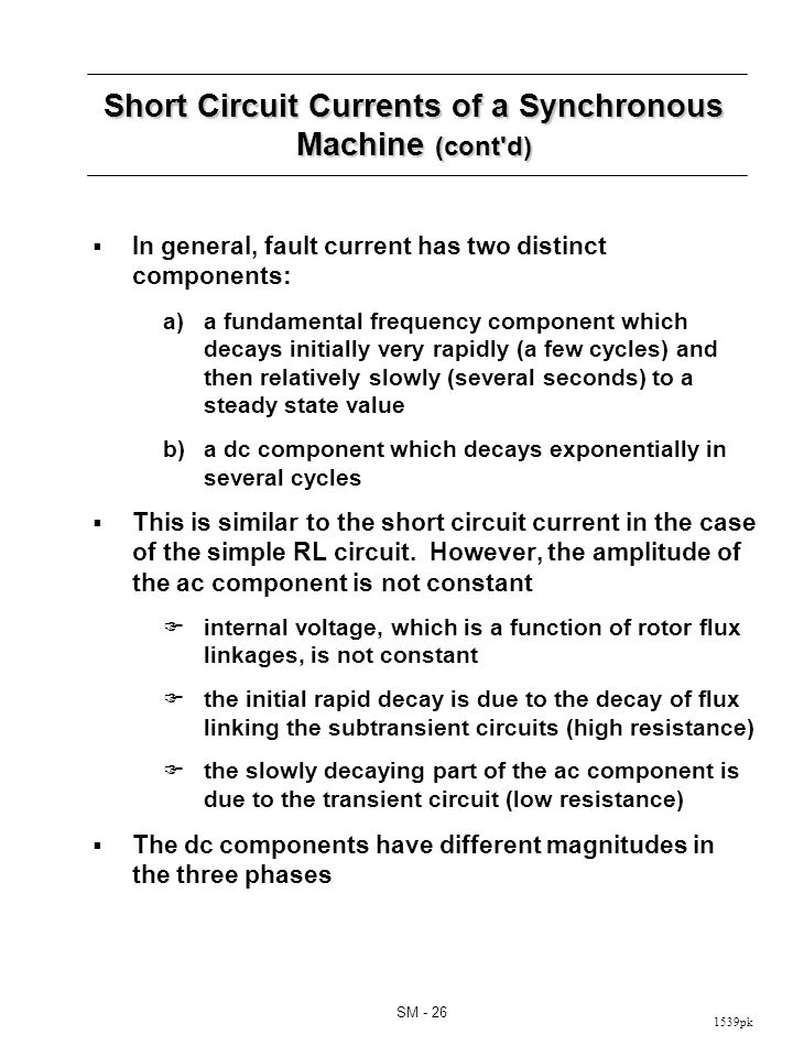 1539pk SM - 26 Short Circuit Currents of a Synchronous Machine (cont d) In general, fault current has two distinct components: a)a fundamental frequency component which decays initially very rapidly (a few cycles) and then relatively slowly (several seconds) to a steady state value b)a dc component which decays exponentially in several cycles This is similar to the short circuit current in the case of the simple RL circuit.