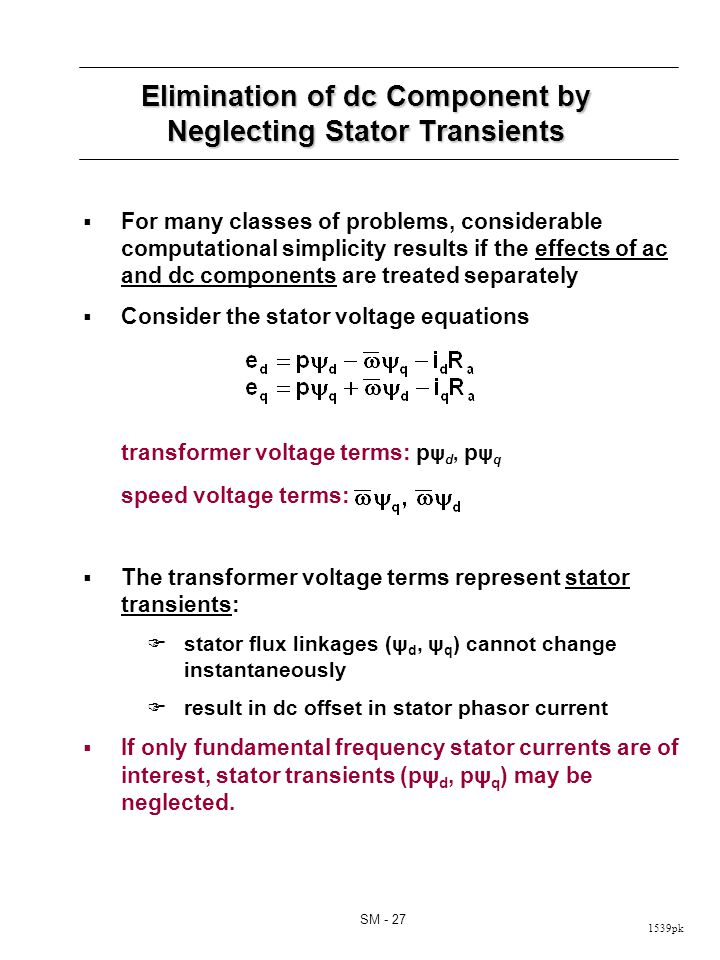 1539pk SM - 27 Elimination of dc Component by Neglecting Stator Transients For many classes of problems, considerable computational simplicity results