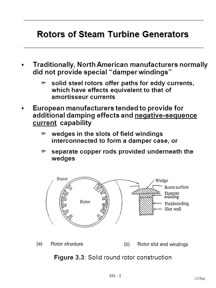 1539pk SM - 3 Rotors of Steam Turbine Generators Traditionally, North American manufacturers normally did not provide special damper windings solid steel rotors offer paths for eddy currents, which have effects equivalent to that of amortisseur currents European manufacturers tended to provide for additional damping effects and negative-sequence current capability wedges in the slots of field windings interconnected to form a damper case, or separate copper rods provided underneath the wedges Figure 3.3: Solid round rotor construction