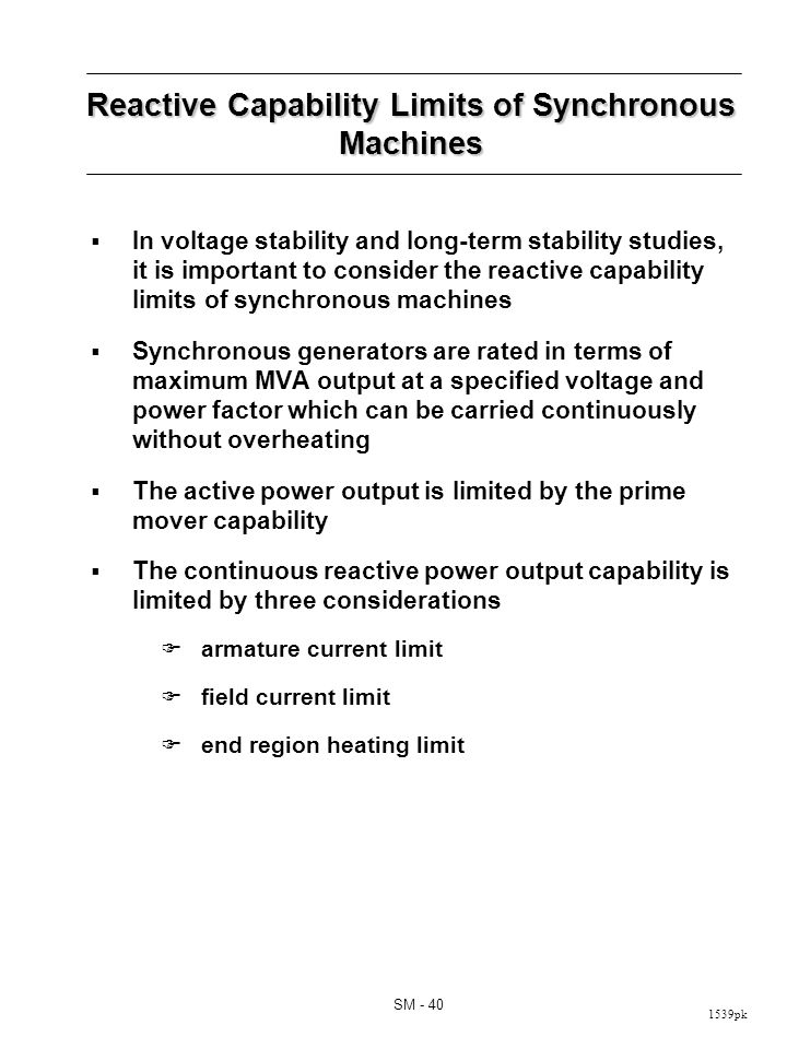 1539pk SM - 40 Reactive Capability Limits of Synchronous Machines In voltage stability and long-term stability studies, it is important to consider the reactive capability limits of synchronous machines Synchronous generators are rated in terms of maximum MVA output at a specified voltage and power factor which can be carried continuously without overheating The active power output is limited by the prime mover capability The continuous reactive power output capability is limited by three considerations armature current limit field current limit end region heating limit