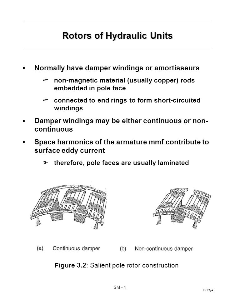 1539pk SM - 4 Rotors of Hydraulic Units Normally have damper windings or amortisseurs non-magnetic material (usually copper) rods embedded in pole face connected to end rings to form short-circuited windings Damper windings may be either continuous or non- continuous Space harmonics of the armature mmf contribute to surface eddy current therefore, pole faces are usually laminated Figure 3.2: Salient pole rotor construction