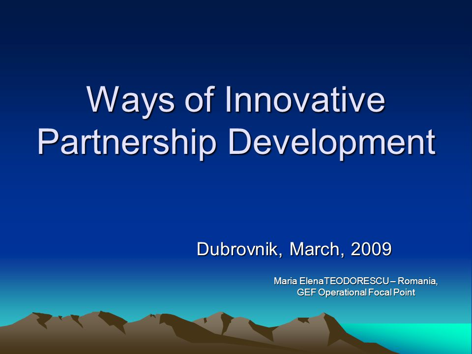 Ways of Innovative Partnership Development Dubrovnik, March, 2009 Maria ElenaTEODORESCU – Romania, GEF Operational Focal Point