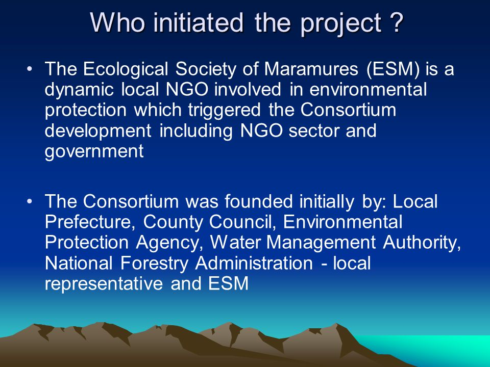 Who initiated the project ? The Ecological Society of Maramures (ESM) is a dynamic local NGO involved in environmental protection which triggered the