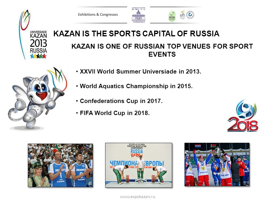 KAZAN IS THE SPORTS CAPITAL OF RUSSIA XXVII World Summer Universiade in 2013. World Aquatics Championship in 2015. Confederations Cup in 2017. FIFA Wo