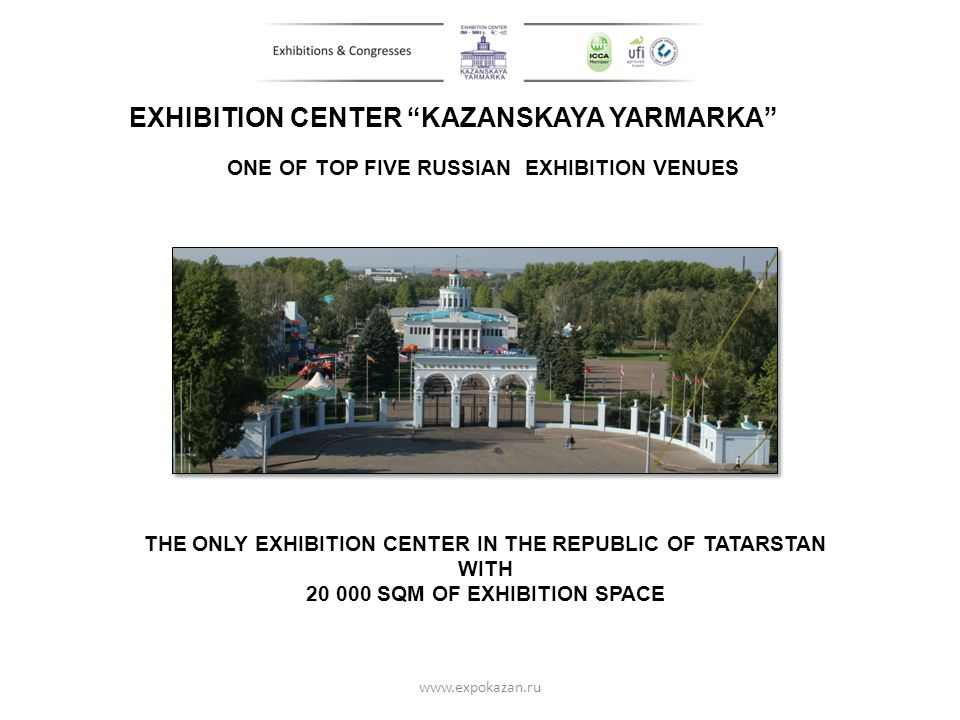 EXHIBITION CENTER KAZANSKAYA YARMARKA THE ONLY EXHIBITION CENTER IN THE REPUBLIC OF TATARSTAN WITH 20 000 SQM OF EXHIBITION SPACE www.expokazan.ru ONE